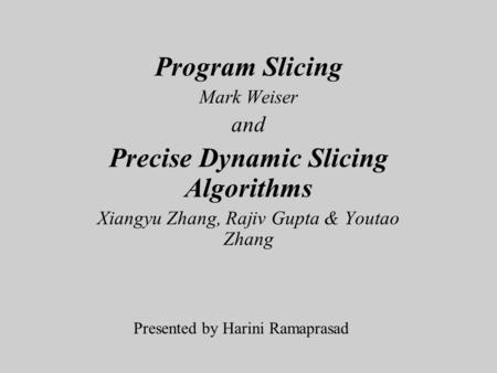 Program Slicing Mark Weiser and Precise Dynamic Slicing Algorithms Xiangyu Zhang, Rajiv Gupta & Youtao Zhang Presented by Harini Ramaprasad.