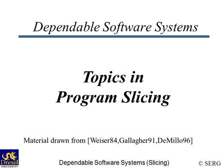© SERG Dependable Software Systems (Slicing) Dependable Software Systems Topics in Program Slicing Material drawn from [Weiser84,Gallagher91,DeMillo96]