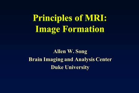 Principles of MRI: Image Formation Allen W. Song Brain Imaging and Analysis Center Duke University.