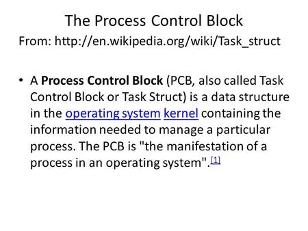 The Process Control Block From:  A Process Control Block (PCB, also called Task Control Block or Task Struct) is.