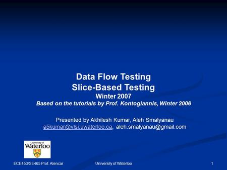 ECE453/SE465 Prof. Alencar University of Waterloo 1 Data Flow Testing Slice-Based Testing Winter 2007 Based on the tutorials by Prof. Kontogiannis, Winter.
