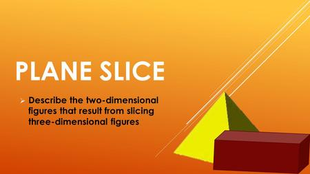PLANE SLICE Describe the two-dimensional figures that result from slicing three-dimensional figures.