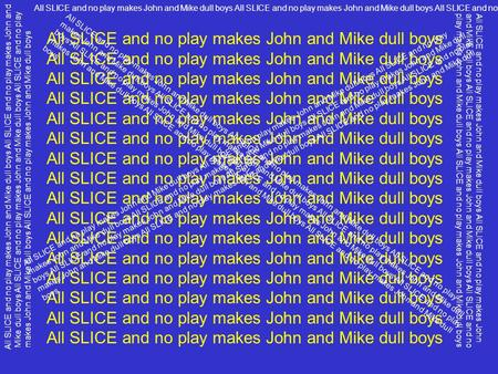 All SLICE and no play makes John and Mike dull boys All SLICE and no play makes John and Mike dull boys All SLICE and no play makes John and Mike dull.