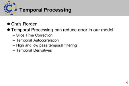 1 Temporal Processing Chris Rorden Temporal Processing can reduce error in our model –Slice Time Correction –Temporal Autocorrelation –High and low pass.