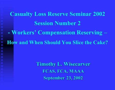 Casualty Loss Reserve Seminar 2002 Session Number 2 - Workers' Compensation Reserving – How and When Should You Slice the Cake? Timothy L. Wisecarver FCAS,