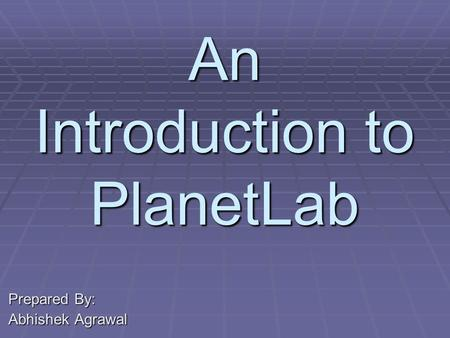 An Introduction to PlanetLab Prepared By: Abhishek Agrawal.