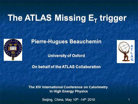 1 The ATLAS Missing E T trigger Pierre-Hugues Beauchemin University of Oxford On behalf of the ATLAS Collaboration Pierre-Hugues Beauchemin University.