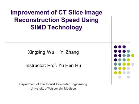Improvement of CT Slice Image Reconstruction Speed Using SIMD Technology Xingxing Wu Yi Zhang Instructor: Prof. Yu Hen Hu Department of Electrical & Computer.
