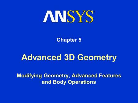 Advanced 3D Geometry Modifying Geometry, Advanced Features and Body Operations Chapter 5.