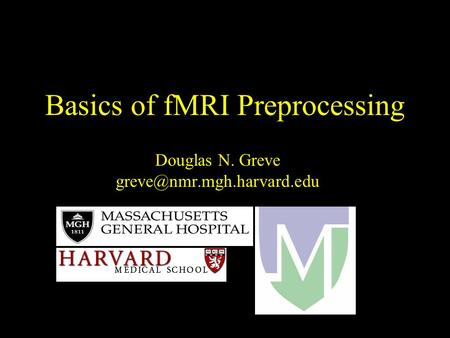 Basics of fMRI Preprocessing Douglas N. Greve