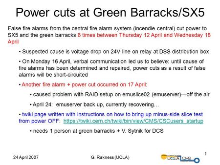 24 April 2007G. Rakness (UCLA) 1 Power cuts at Green Barracks/SX5 False fire alarms from the central fire alarm system (incendie central) cut power to.