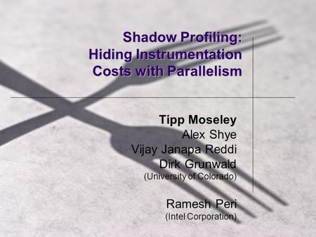 Shadow Profiling: Hiding Instrumentation Costs with Parallelism Tipp Moseley Alex Shye Vijay Janapa Reddi Dirk Grunwald (University of Colorado) Ramesh.