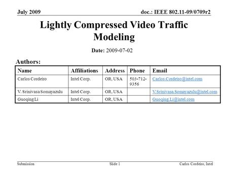 Doc.: IEEE 802.11-09/0709r2 Submission July 2009 Carlos Cordeiro, IntelSlide 1 Lightly Compressed Video Traffic Modeling Date: 2009-07-02 Authors: NameAffiliationsAddressPhoneEmail.