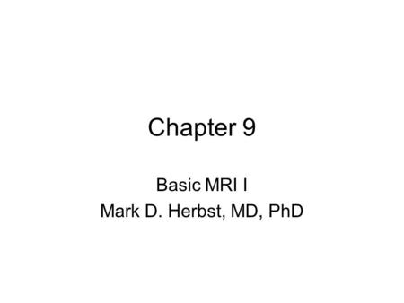 Chapter 9 Basic MRI I Mark D. Herbst, MD, PhD. Notice This lecture contained many drawings on the whiteboard, so get these from one of the other students.