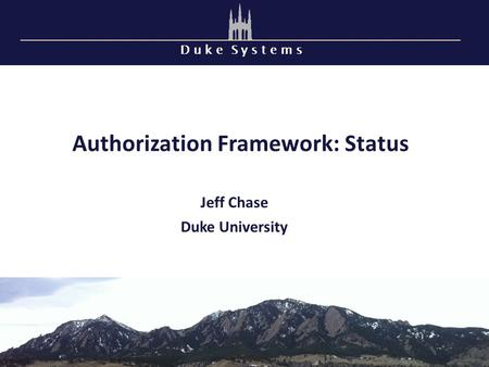 D u k e S y s t e m s Authorization Framework: Status Jeff Chase Duke University.