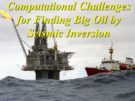 Computational Challenges for Finding Big Oil by Seismic Inversion.