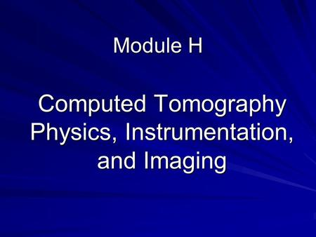 Module H Computed Tomography Physics, Instrumentation, and Imaging.