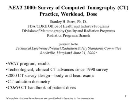 1 NEXT 2000: Survey of Computed Tomography (CT) Practice, Workload, Dose Stanley H. Stern, Ph. D. FDA/CDRH Office of Health and Industry Programs Division.