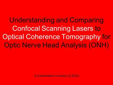 Understanding and Comparing Confocal Scanning Lasers to Optical Coherence Tomography for Optic Nerve Head Analysis (ONH) A presentation courtesy of Zeiss.