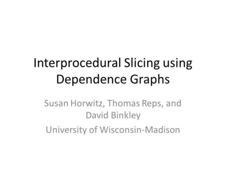 Interprocedural Slicing using Dependence Graphs Susan Horwitz, Thomas Reps, and David Binkley University of Wisconsin-Madison.