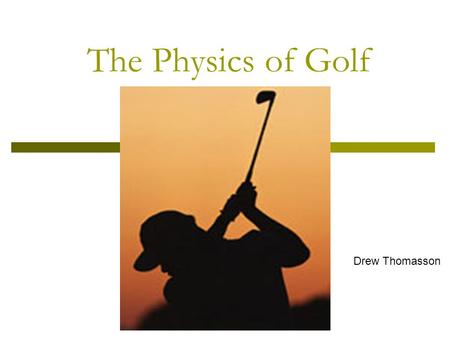 The Physics of Golf By Drew Thomassin Drew Thomasson.