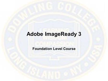 Adobe ImageReady 3 Foundation Level Course. What is ImageReady? ImageReady is a graphics program that offers several tools tailored to efficiently prepare.