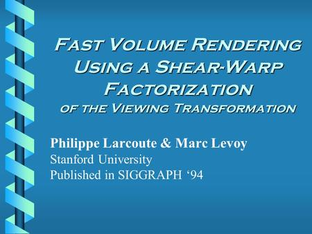 Fast Volume Rendering Using a Shear-Warp Factorization of the Viewing Transformation Philippe Larcoute & Marc Levoy Stanford University Published in SIGGRAPH.