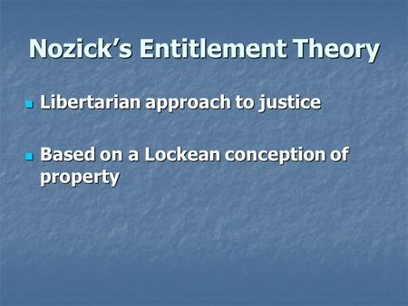 Nozick's Entitlement Theory Libertarian approach to justice Libertarian approach to justice Based on a Lockean conception of property Based on a Lockean.