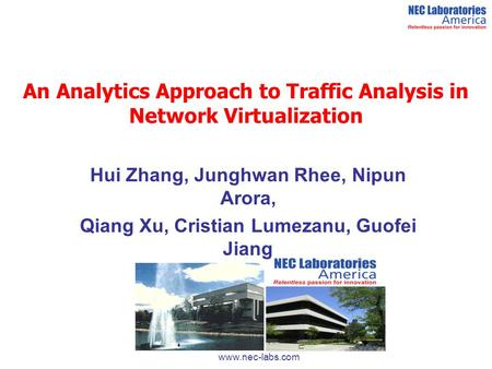 An Analytics Approach to Traffic Analysis in Network Virtualization Hui Zhang, Junghwan Rhee, Nipun Arora, Qiang Xu, Cristian Lumezanu, Guofei Jiang www.nec-labs.com.