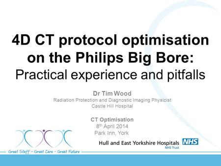 4D CT protocol optimisation on the Philips Big Bore: Practical experience and pitfalls Dr Tim Wood Radiation Protection and Diagnostic Imaging Physicist.