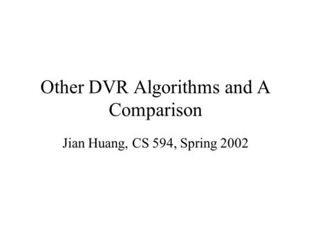 Other DVR Algorithms and A Comparison Jian Huang, CS 594, Spring 2002.