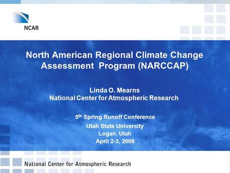 North American Regional Climate Change Assessment Program (NARCCAP) Linda O. Mearns National Center for Atmospheric Research 5 th Spring Runoff Conference.