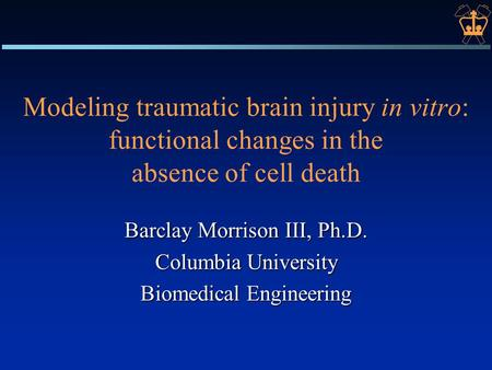 Modeling traumatic brain injury in vitro: functional changes in the absence of cell death Barclay Morrison III, Ph.D. Columbia University Biomedical Engineering.