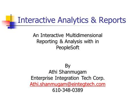 Interactive Analytics & Reports An Interactive Multidimensional Reporting & Analysis with in PeopleSoft By Athi Shanmugam Enterprise Integration Tech Corp.