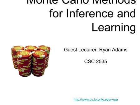 Monte Carlo Methods for Inference and Learning Guest Lecturer: Ryan Adams CSC 2535