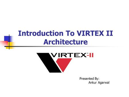 Introduction To VIRTEX II Architecture Presented By: Ankur Agarwal.