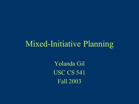 Mixed-Initiative Planning Yolanda Gil USC CS 541 Fall 2003.