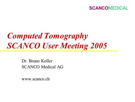 SCANCOMEDICAL Computed Tomography SCANCO User Meeting 2005 Dr. Bruno Koller SCANCO Medical AG www.scanco.ch.