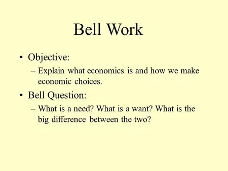 Objective: –Explain what economics is and how we make economic choices. Bell Question: –What is a need? What is a want? What is the big difference between.