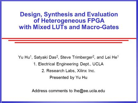 Design, Synthesis and Evaluation of Heterogeneous FPGA with Mixed LUTs and Macro-Gates Yu Hu 1, Satyaki Das 2, Steve Trimberger 2, and Lei He 1 1. Electrical.