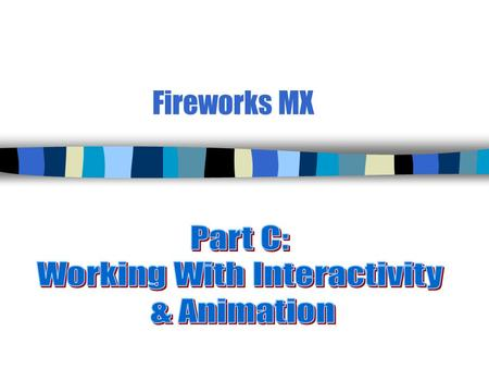 Fireworks MX. 2 Lesson 1a—Create Slices & Hotspots n Fireworks allows you to add animation (behaviors) already written in ___________. n However, users.