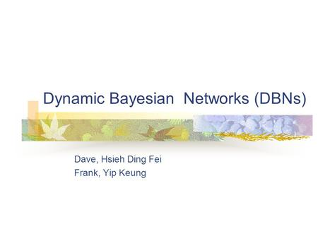 Dynamic Bayesian Networks (DBNs) Dave, Hsieh Ding Fei Frank, Yip Keung.