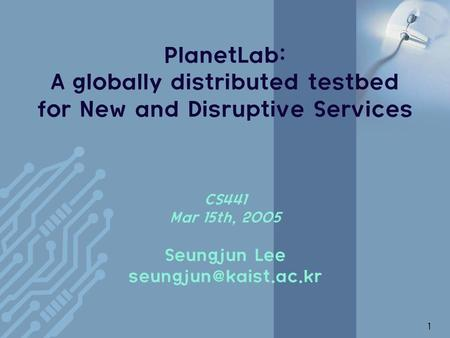 1 PlanetLab: A globally distributed testbed for New and Disruptive Services CS441 Mar 15th, 2005 Seungjun Lee