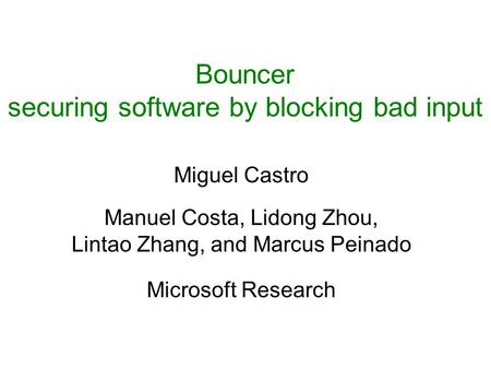 Bouncer securing software by blocking bad input Miguel Castro Manuel Costa, Lidong Zhou, Lintao Zhang, and Marcus Peinado Microsoft Research.