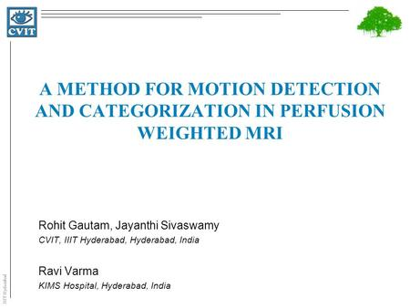 IIIT Hyderabad A METHOD FOR MOTION DETECTION AND CATEGORIZATION IN PERFUSION WEIGHTED MRI Rohit Gautam, Jayanthi Sivaswamy CVIT, IIIT Hyderabad, Hyderabad,