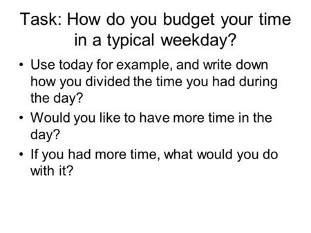 Task: How do you budget your time in a typical weekday? Use today for example, and write down how you divided the time you had during the day? Would you.