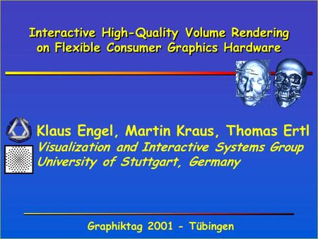 Interactive High-Quality Volume Rendering on Flexible Consumer Graphics Hardware Klaus Engel, Martin Kraus, Thomas Ertl Visualization and Interactive Systems.