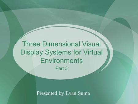 Three Dimensional Visual Display Systems for Virtual Environments Presented by Evan Suma Part 3.