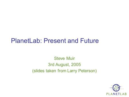 PlanetLab: Present and Future Steve Muir 3rd August, 2005 (slides taken from Larry Peterson)