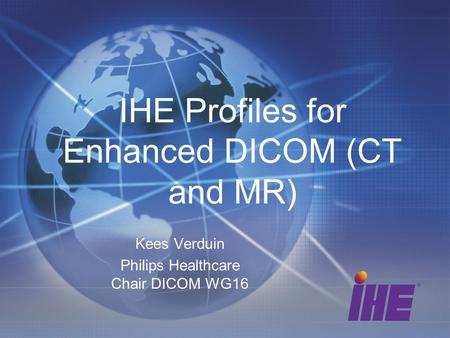 IHE Profiles for Enhanced DICOM (CT and MR) Kees Verduin Philips Healthcare Chair DICOM WG16.